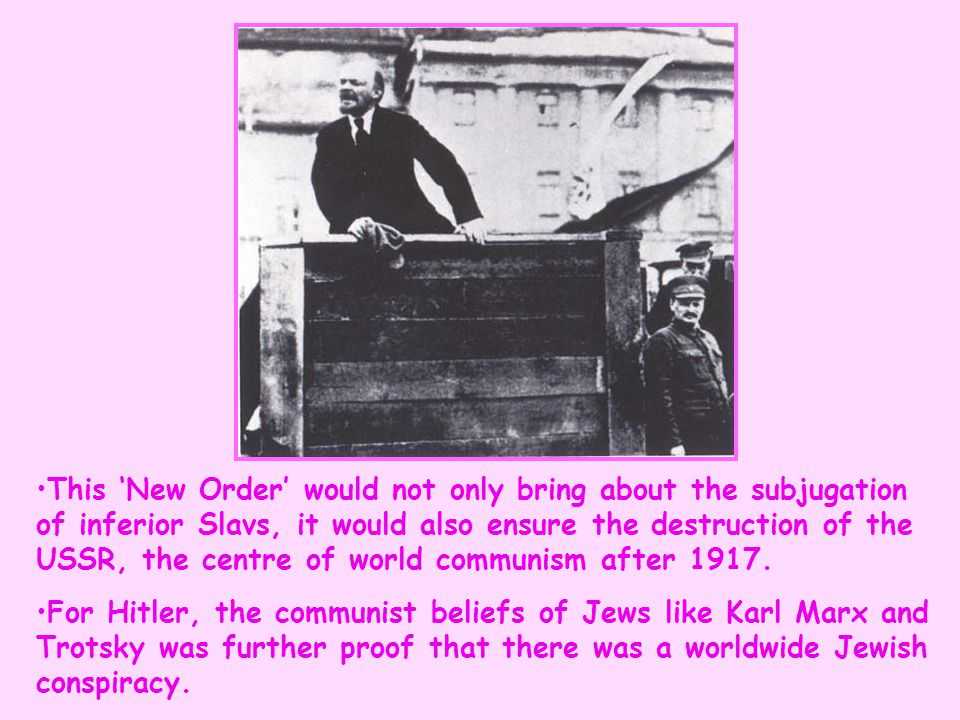 This 'New Order' would not only bring about the subjugation of inferior Slavs, it would also ensure the destruction of the USSR, the centre of world communism after 1917.