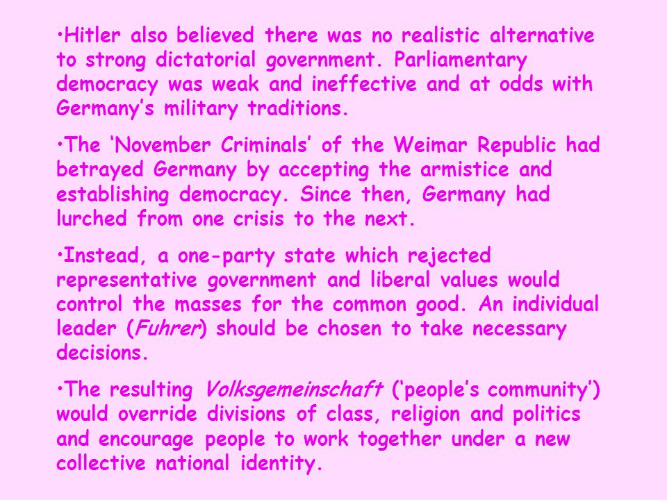 Hitler also believed there was no realistic alternative to strong dictatorial government. Parliamentary democracy was weak and ineffective and at odds with Germany's military traditions.