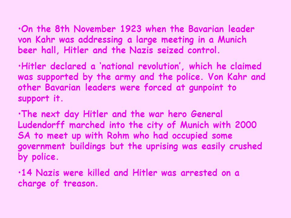 On the 8th November 1923 when the Bavarian leader von Kahr was addressing a large meeting in a Munich beer hall, Hitler and the Nazis seized control.