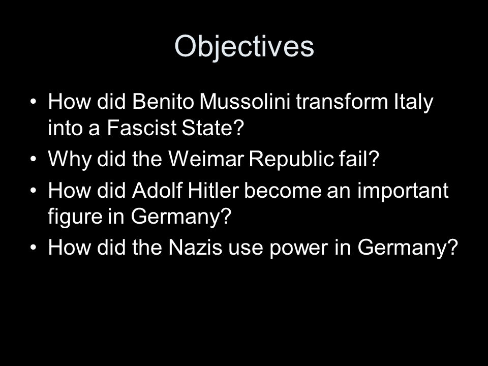 Objectives How did Benito Mussolini transform Italy into a Fascist State Why did the Weimar Republic fail