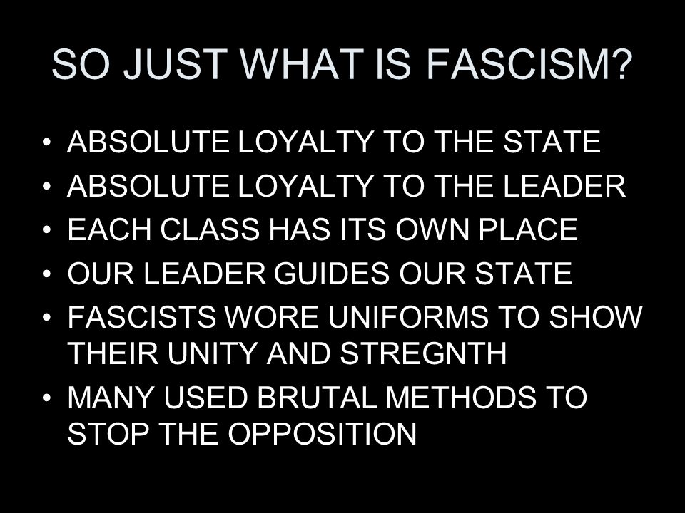SO JUST WHAT IS FASCISM ABSOLUTE LOYALTY TO THE STATE