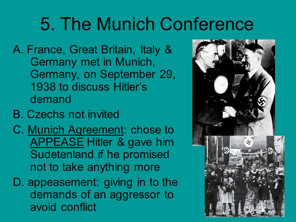 5. The Munich Conference A. France, Great Britain, Italy & Germany met in Munich, Germany, on September 29, 1938 to discuss Hitler's demand.