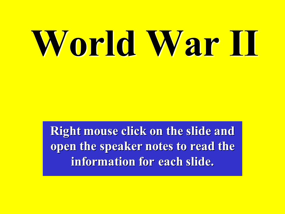 World War II Right mouse click on the slide and open the speaker notes to read the information for each slide.