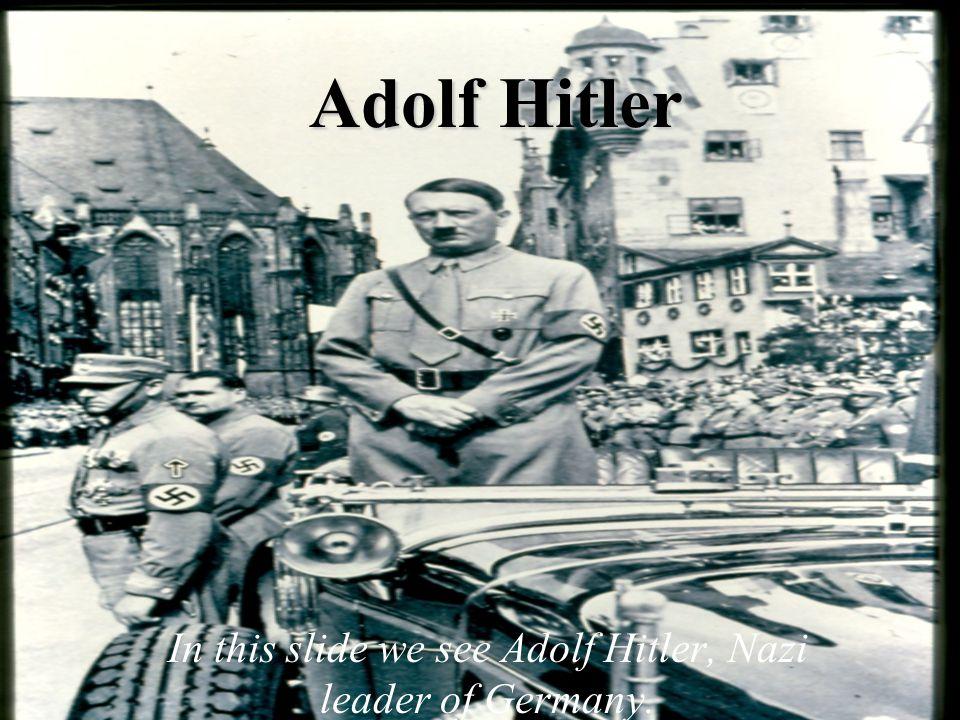 In this slide we see Adolf Hitler, Nazi leader of Germany.