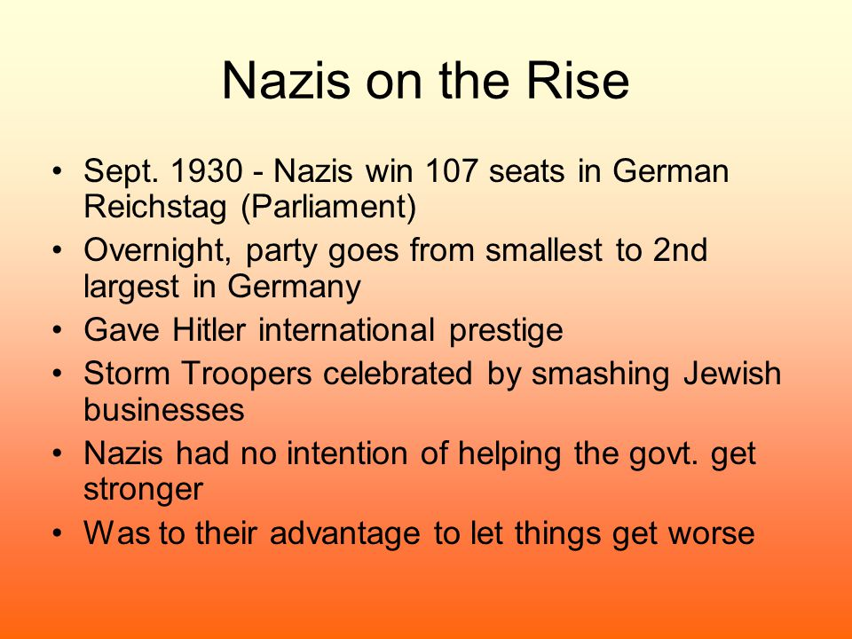 Nazis on the Rise Sept. 1930 - Nazis win 107 seats in German Reichstag (Parliament) Overnight, party goes from smallest to 2nd largest in Germany.