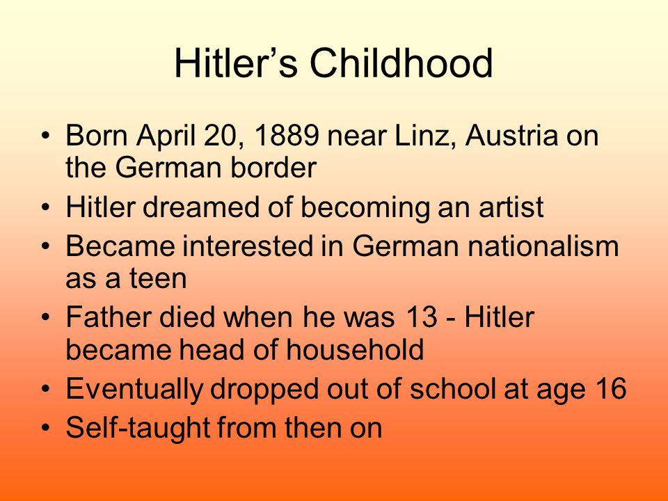 Hitler's Childhood Born April 20, 1889 near Linz, Austria on the German border. Hitler dreamed of becoming an artist.
