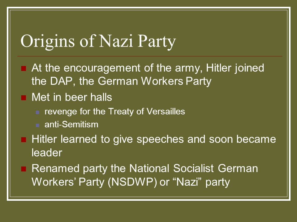 4/15/2017 Origins of Nazi Party. At the encouragement of the army, Hitler joined the DAP, the German Workers Party.