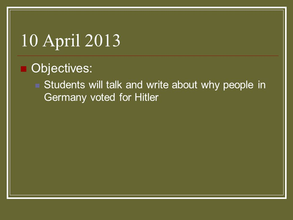 10 April 2013 Objectives: Students will talk and write about why people in Germany voted for Hitler