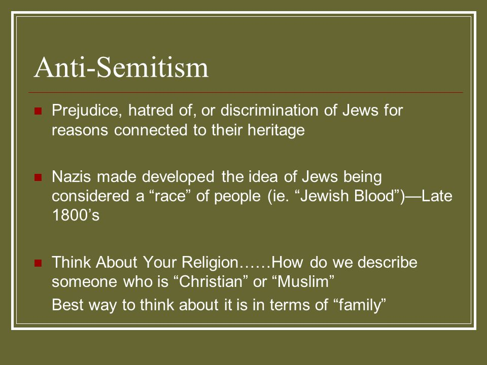 Anti-Semitism Prejudice, hatred of, or discrimination of Jews for reasons connected to their heritage.