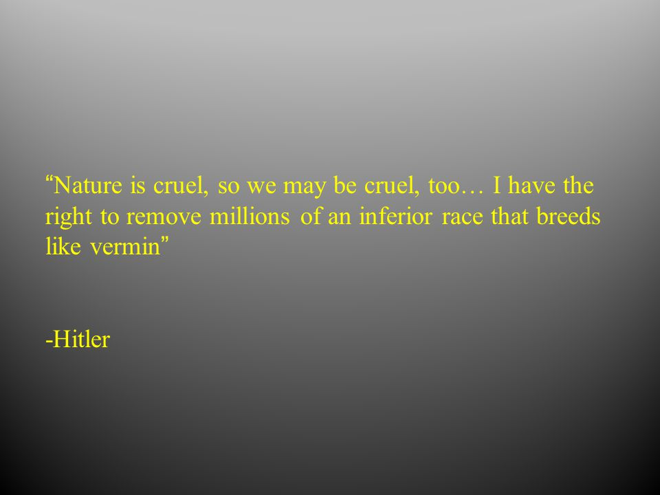Nature is cruel, so we may be cruel, too… I have the right to remove millions of an inferior race that breeds like vermin