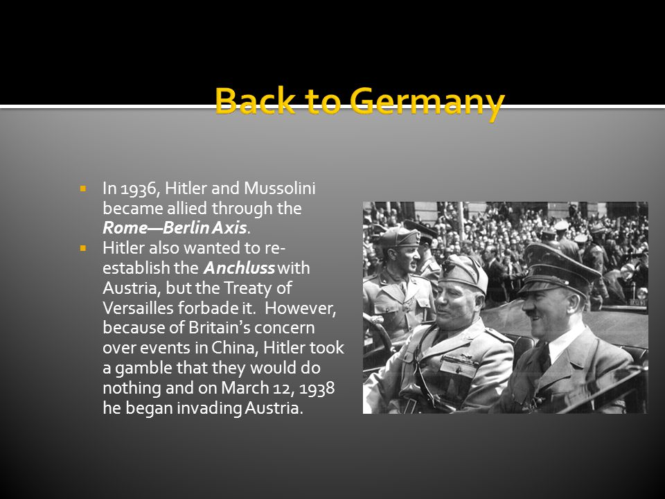 Back to Germany In 1936, Hitler and Mussolini became allied through the Rome—Berlin Axis.
