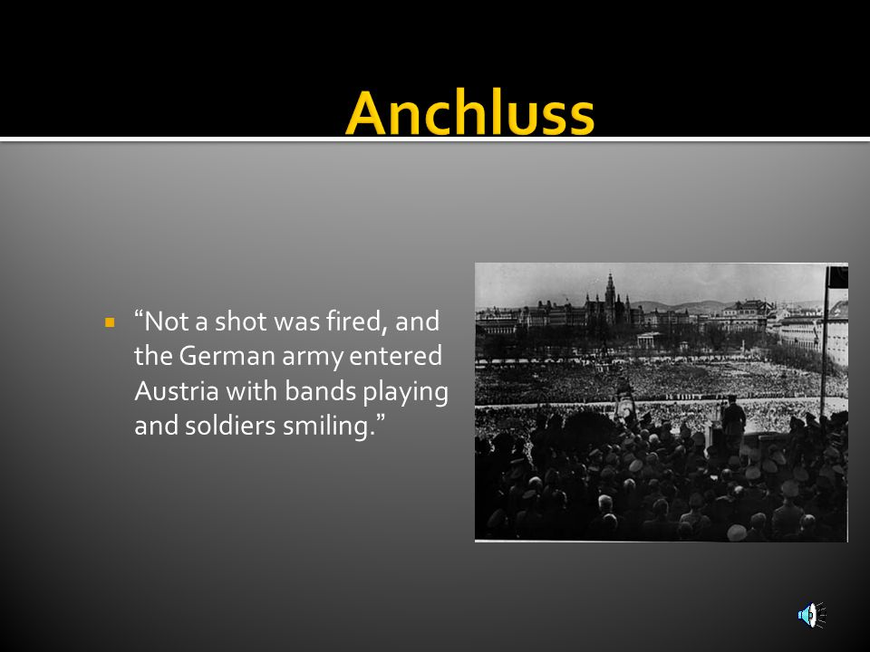 Anchluss Not a shot was fired, and the German army entered Austria with bands playing and soldiers smiling.