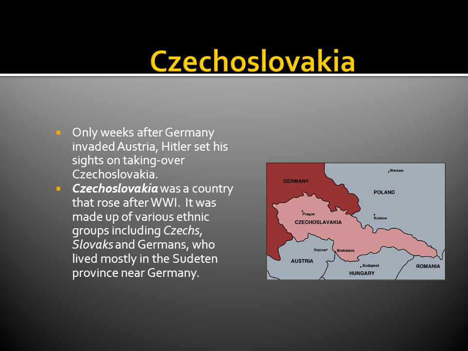 Czechoslovakia Only weeks after Germany invaded Austria, Hitler set his sights on taking-over Czechoslovakia.