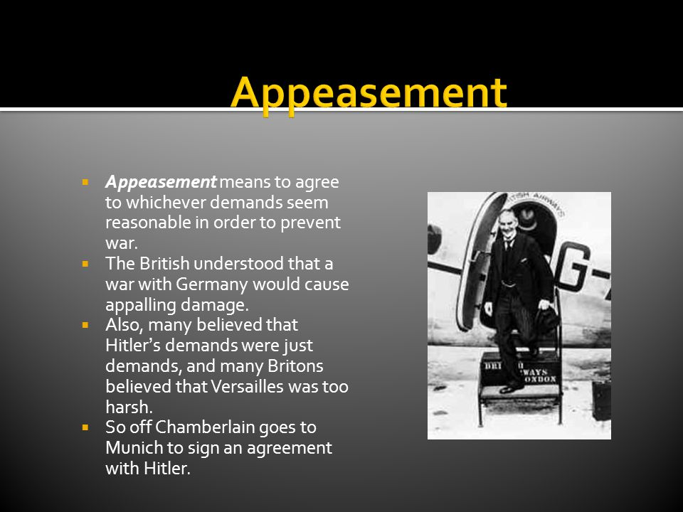 Appeasement Appeasement means to agree to whichever demands seem reasonable in order to prevent war.