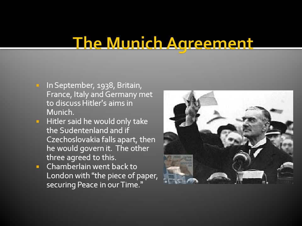 The Munich Agreement In September, 1938, Britain, France, Italy and Germany met to discuss Hitler's aims in Munich.