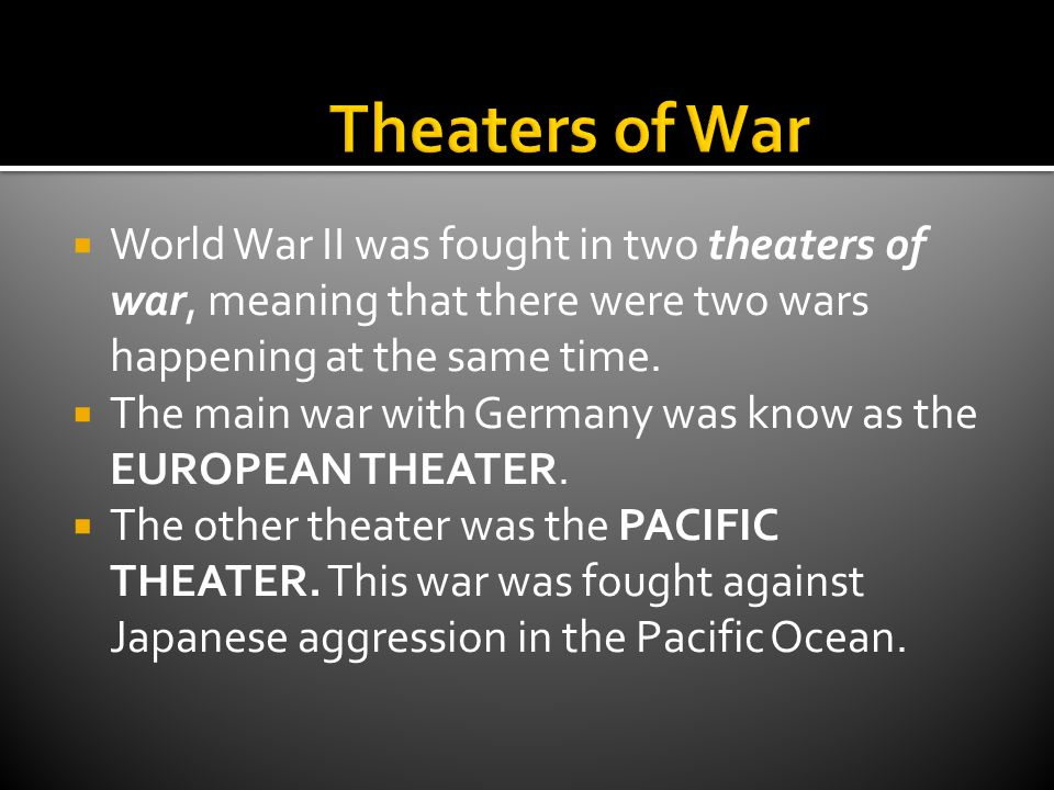 Theaters of War World War II was fought in two theaters of war, meaning that there were two wars happening at the same time.