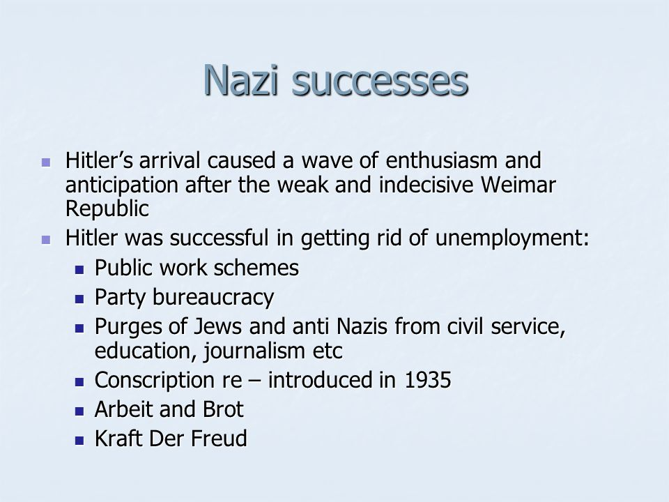 Nazi successes Hitler's arrival caused a wave of enthusiasm and anticipation after the weak and indecisive Weimar Republic.