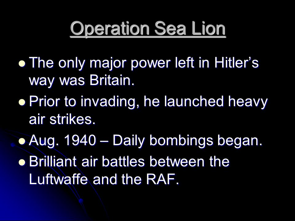 Operation Sea Lion The only major power left in Hitler's way was Britain. Prior to invading, he launched heavy air strikes.