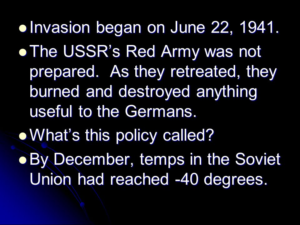 Invasion began on June 22, 1941. The USSR's Red Army was not prepared. As they retreated, they burned and destroyed anything useful to the Germans.