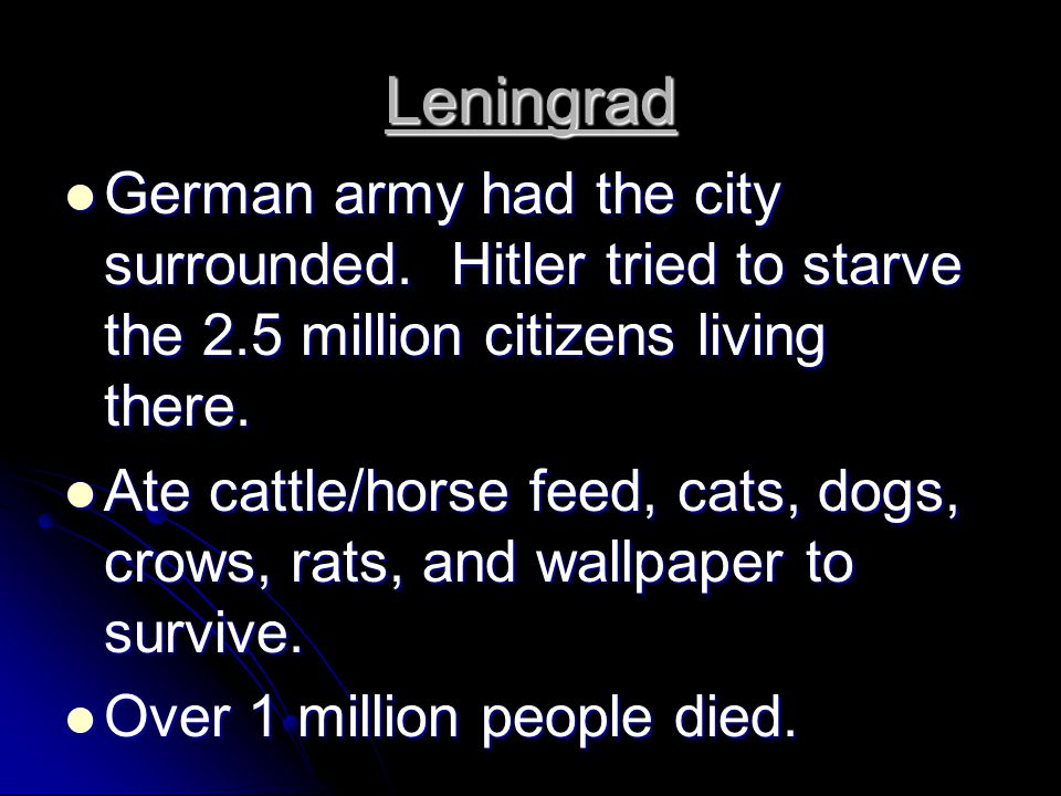 Leningrad German army had the city surrounded. Hitler tried to starve the 2.5 million citizens living there.