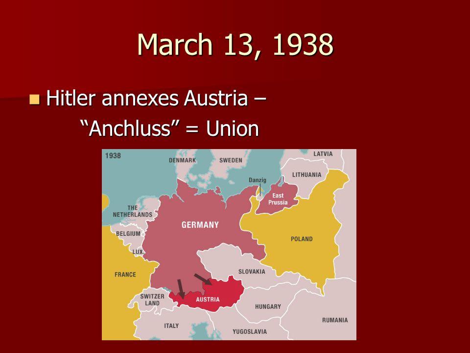 March 13, 1938 Hitler annexes Austria – Anchluss = Union