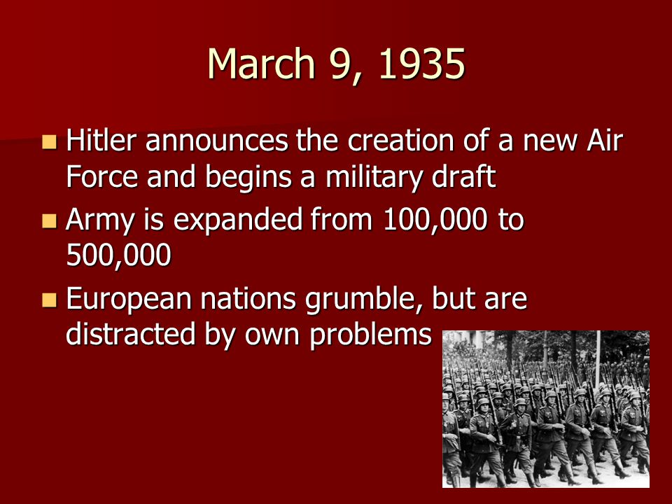 March 9, 1935 Hitler announces the creation of a new Air Force and begins a military draft. Army is expanded from 100,000 to 500,000.