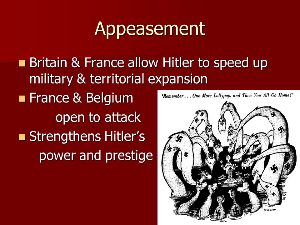 Appeasement Britain & France allow Hitler to speed up military & territorial expansion. France & Belgium.