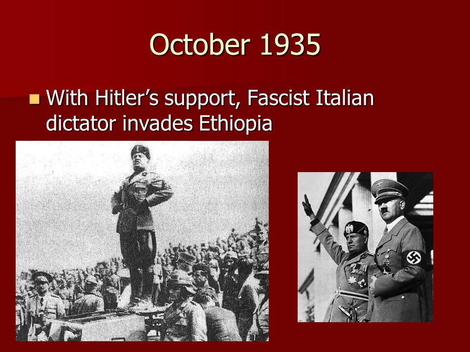 October 1935 With Hitler's support, Fascist Italian dictator invades Ethiopia