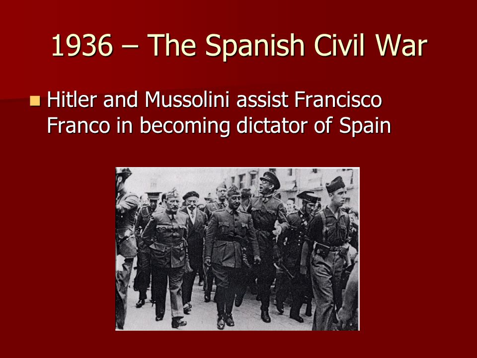 1936 – The Spanish Civil War Hitler and Mussolini assist Francisco Franco in becoming dictator of Spain.