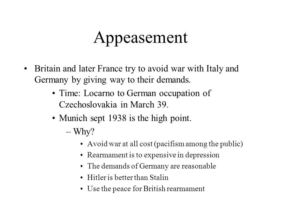 Appeasement Britain and later France try to avoid war with Italy and Germany by giving way to their demands.