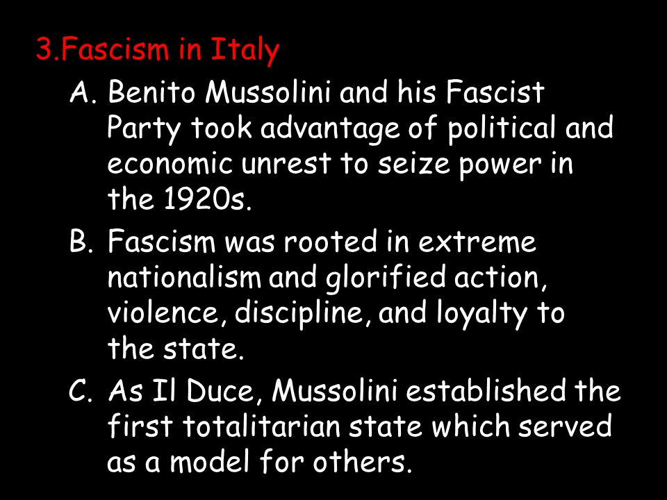 3.Fascism in Italy A. Benito Mussolini and his Fascist Party took advantage of political and economic unrest to seize power in the 1920s.