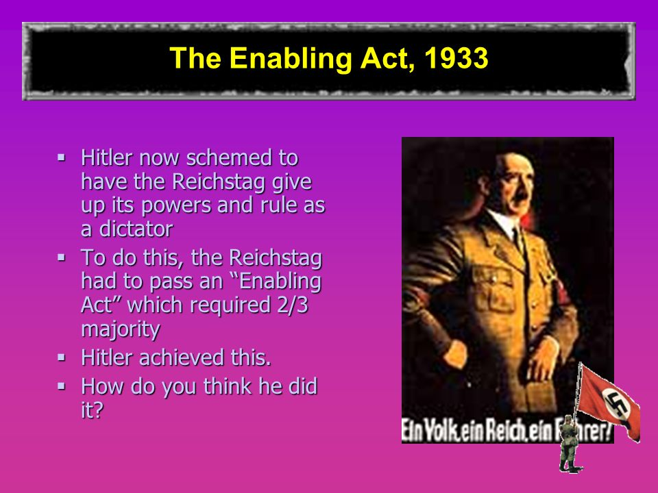 The Enabling Act, 1933 Hitler now schemed to have the Reichstag give up its powers and rule as a dictator.