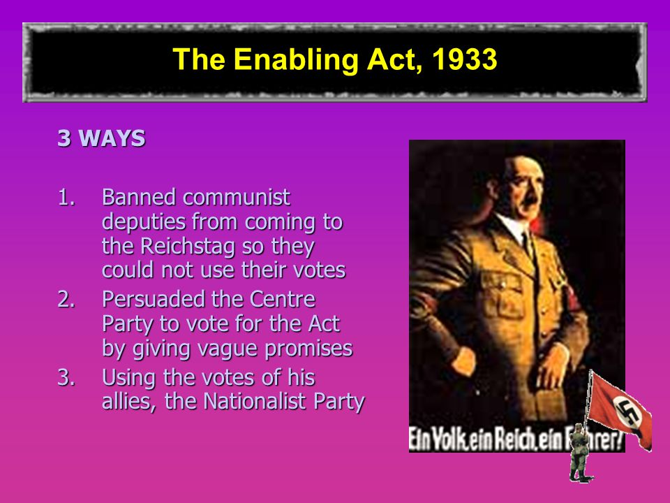 The Enabling Act, 1933 3 WAYS. Banned communist deputies from coming to the Reichstag so they could not use their votes.