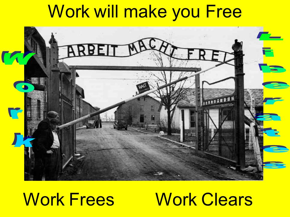 Work will make you Free Work Liberates Work Frees Work Clears