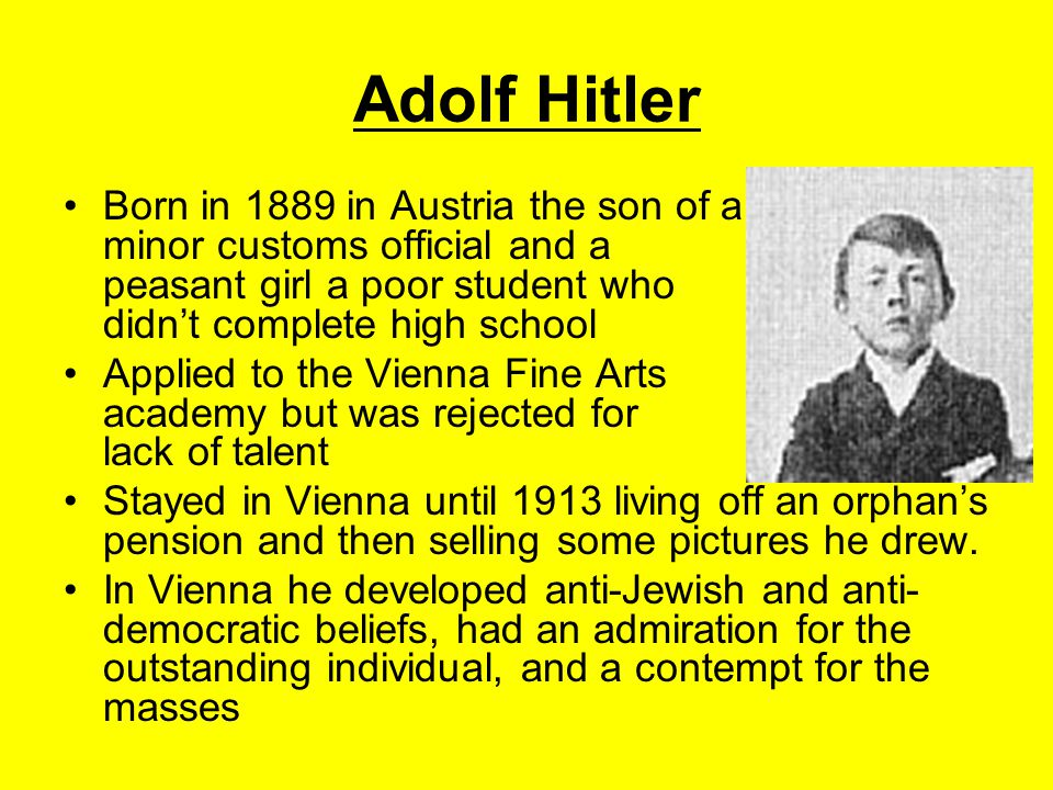 Adolf Hitler Born in 1889 in Austria the son of a minor customs official and a peasant girl a poor student who didn't complete high school.