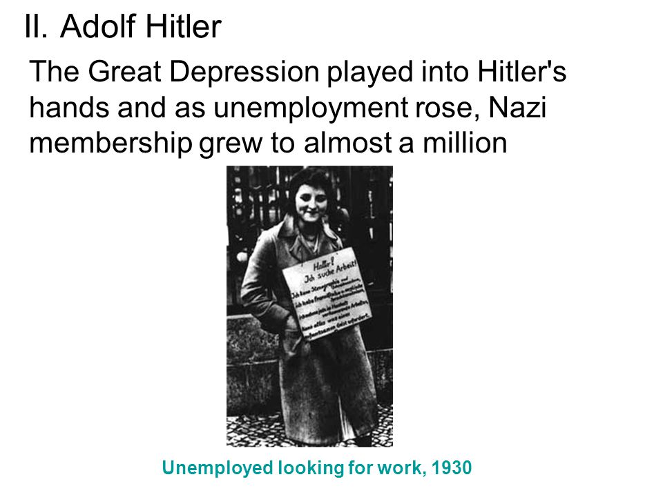 II. Adolf Hitler The Great Depression played into Hitler s hands and as unemployment rose, Nazi membership grew to almost a million.