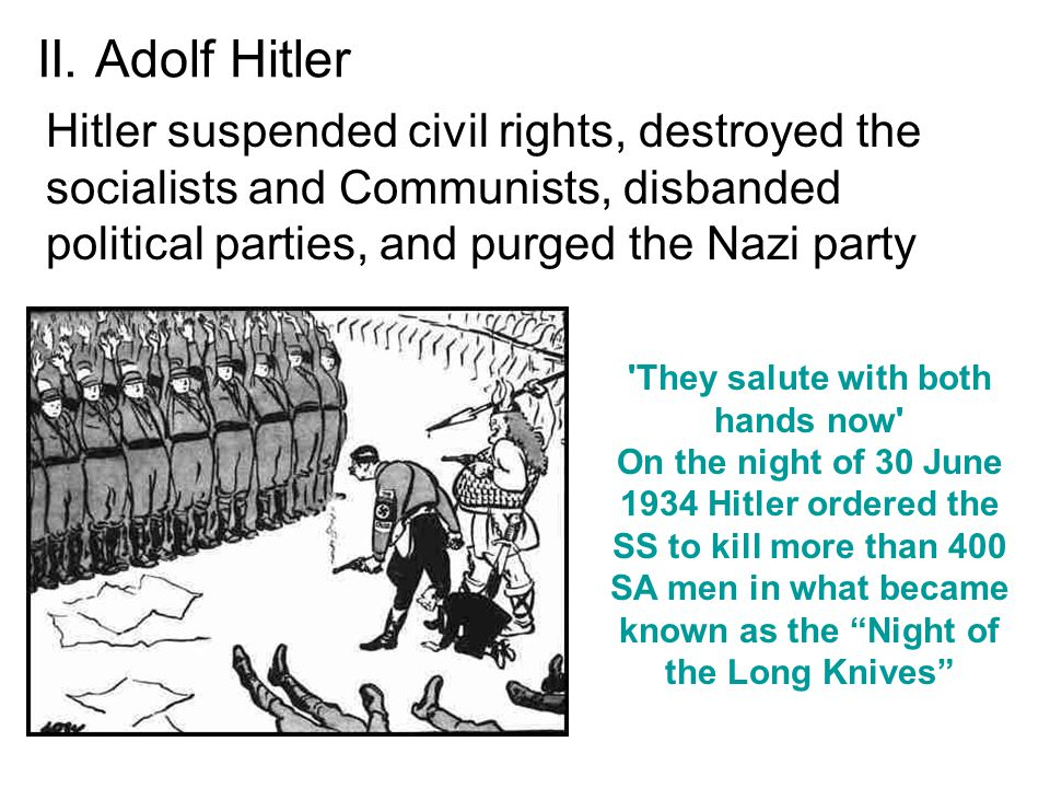II. Adolf Hitler Hitler suspended civil rights, destroyed the socialists and Communists, disbanded political parties, and purged the Nazi party.