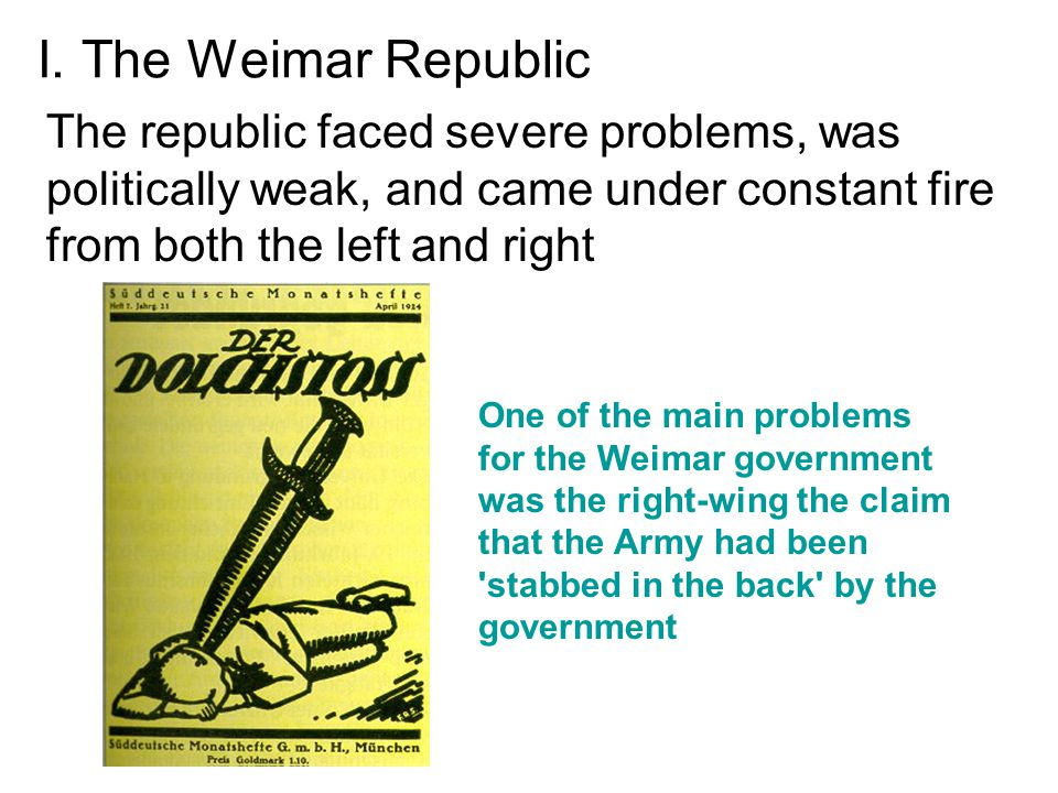 I. The Weimar Republic The republic faced severe problems, was politically weak, and came under constant fire from both the left and right.