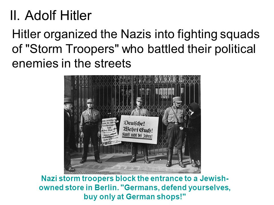 II. Adolf Hitler Hitler organized the Nazis into fighting squads of Storm Troopers who battled their political enemies in the streets.