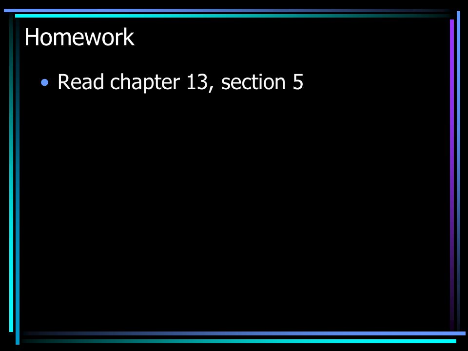 Homework Read chapter 13, section 5
