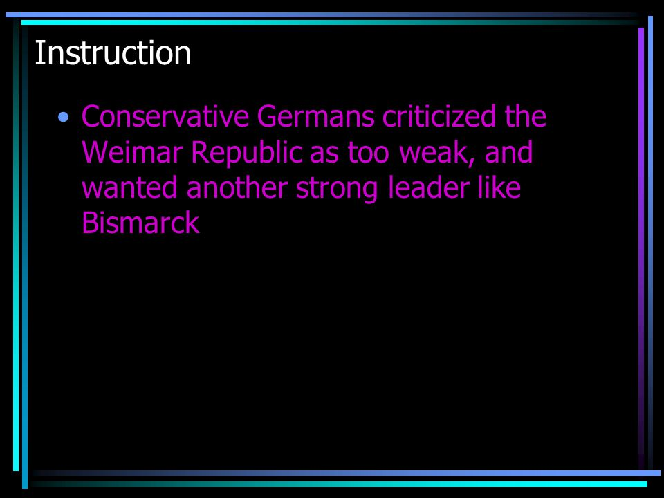 Instruction Conservative Germans criticized the Weimar Republic as too weak, and wanted another strong leader like Bismarck.