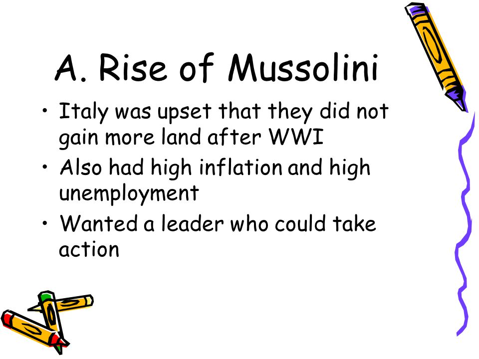 A. Rise of Mussolini Italy was upset that they did not gain more land after WWI. Also had high inflation and high unemployment.