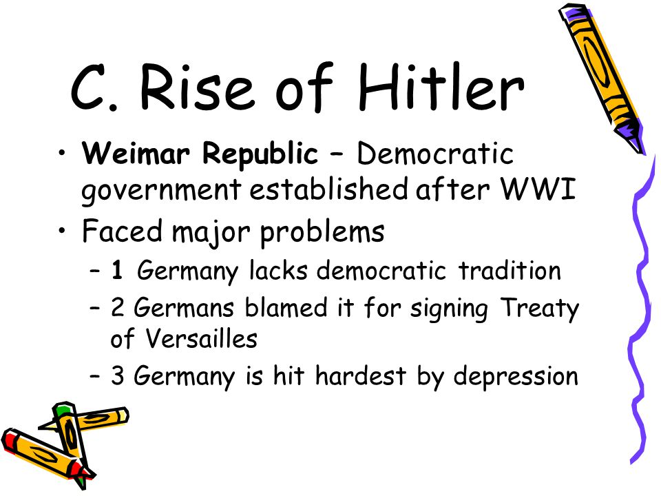 C. Rise of Hitler Weimar Republic – Democratic government established after WWI. Faced major problems.
