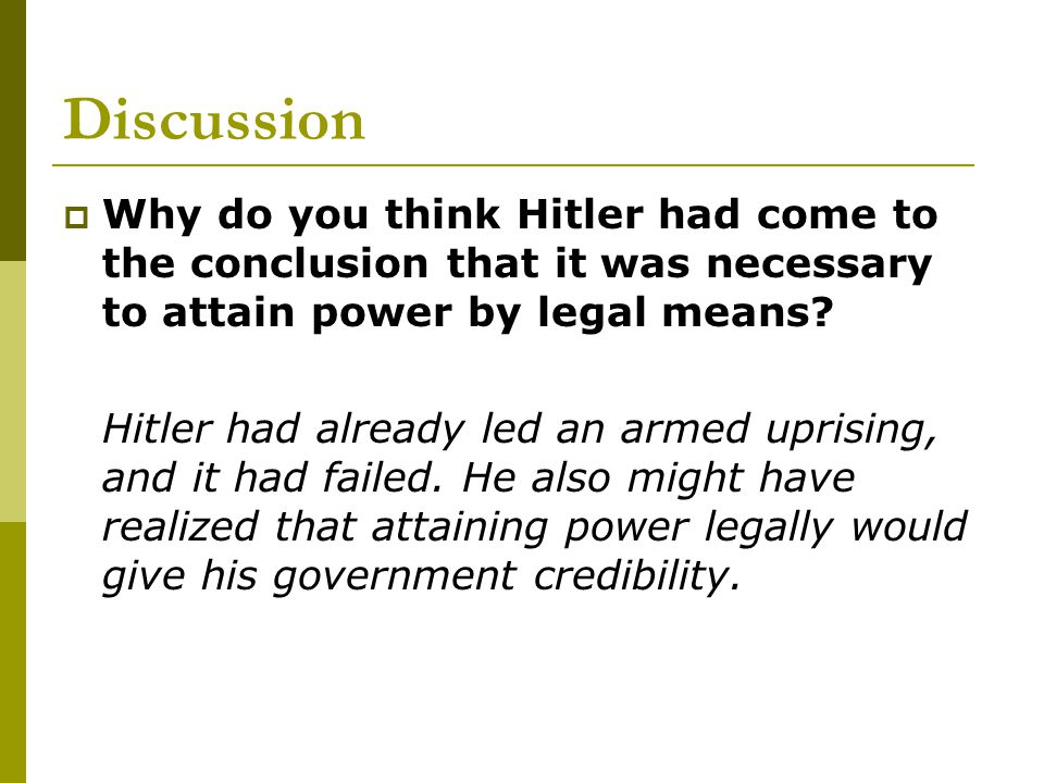 Discussion Why do you think Hitler had come to the conclusion that it was necessary to attain power by legal means
