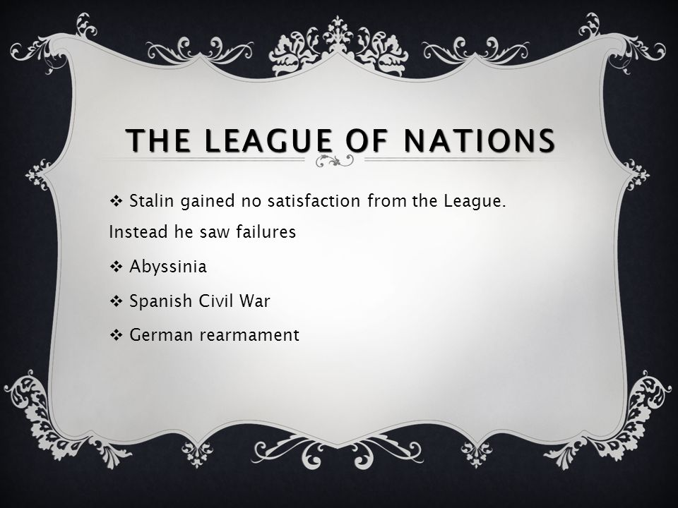 The League Of Nations Stalin gained no satisfaction from the League. Instead he saw failures. Abyssinia.