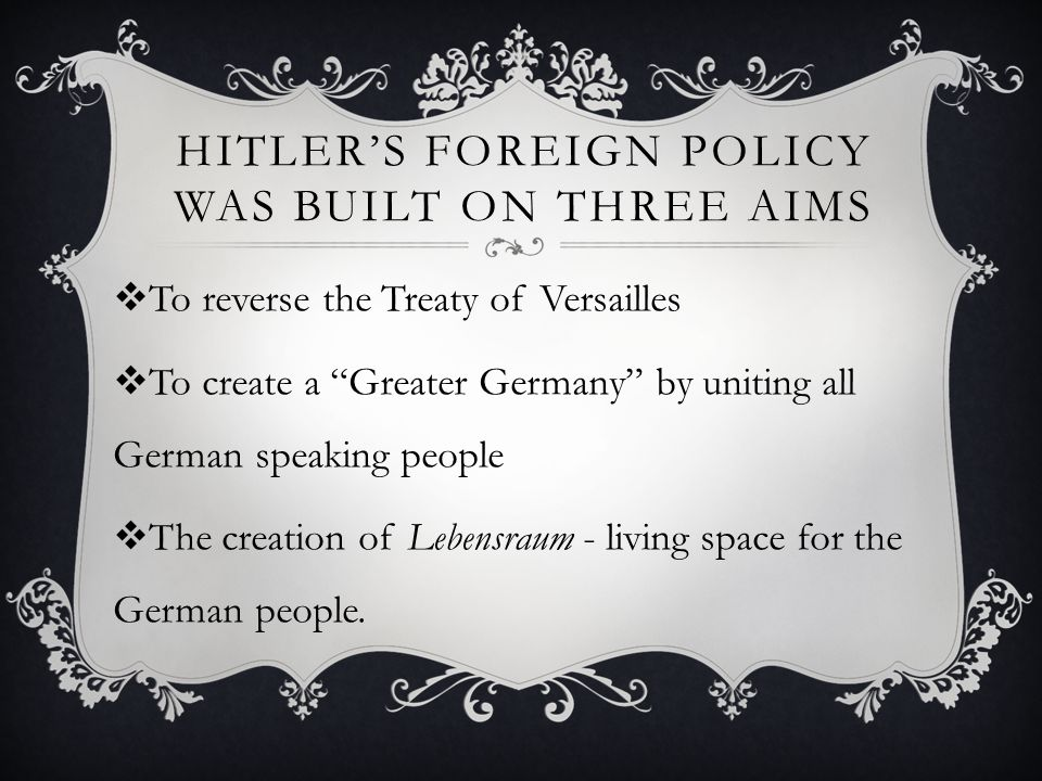 hitlers foreign policy and the treaty Hitler's foreign policy aims hitler felt the treaty was unfair and most germans supported this view to unite all german speakers together in one country.