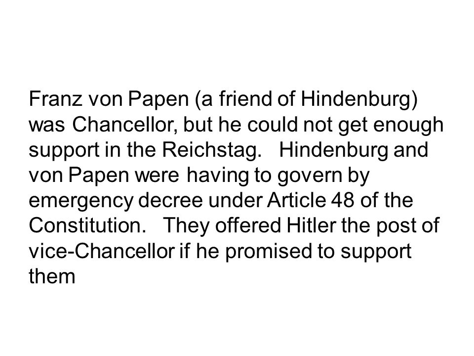 Franz von Papen (a friend of Hindenburg) was Chancellor, but he could not get enough support in the Reichstag.