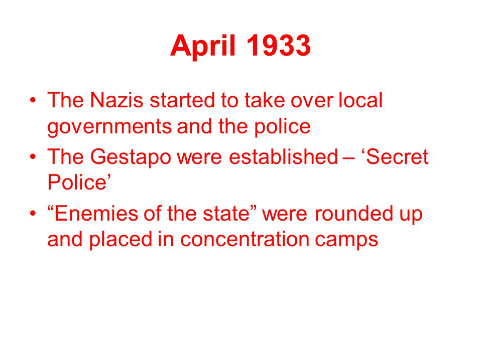 April 1933 The Nazis started to take over local governments and the police. The Gestapo were established – 'Secret Police'