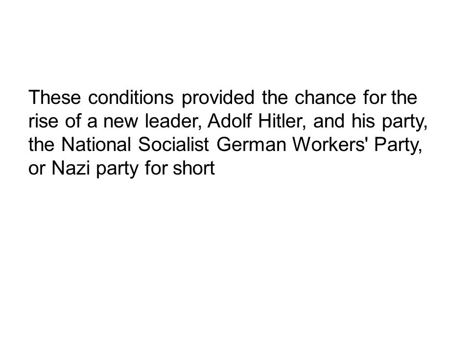 These conditions provided the chance for the rise of a new leader, Adolf Hitler, and his party, the National Socialist German Workers Party, or Nazi party for short
