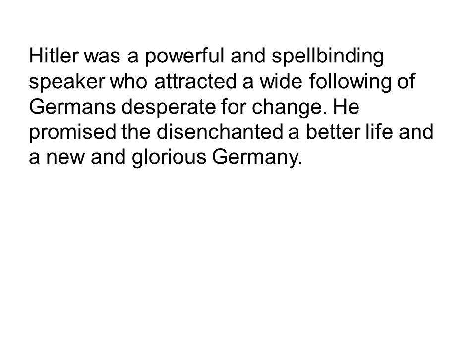 Hitler was a powerful and spellbinding speaker who attracted a wide following of Germans desperate for change.
